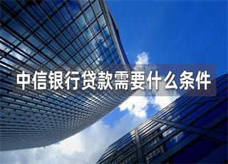 中信银行贷款需要什么条件